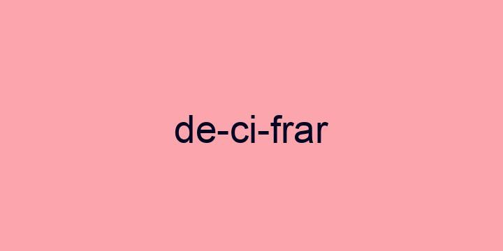 Separação silábica da palavra Decifrar: De-ci-frar