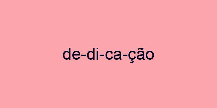 Separação silábica da palavra Dedicação: De-di-ca-ção