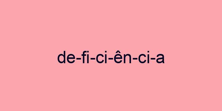 Separação silábica da palavra Deficiência: De-fi-ci-ên-ci-a