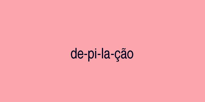 Separação silábica da palavra Depilação: De-pi-la-ção