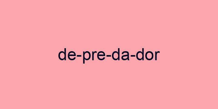 Separação silábica da palavra Depredador: De-pre-da-dor