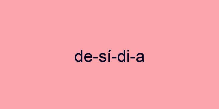 Separação silábica da palavra Desídia: De-sí-di-a