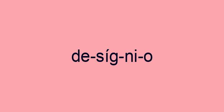 Separação silábica da palavra Desígnio: De-síg-ni-o