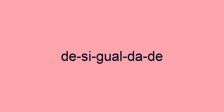 Separação silábica da palavra Desigualdade: De-si-gual-da-de