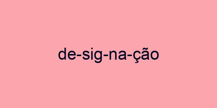 Separação silábica da palavra Designação: De-sig-na-ção
