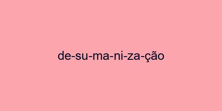 Separação silábica da palavra Desumanização: De-su-ma-ni-za-ção