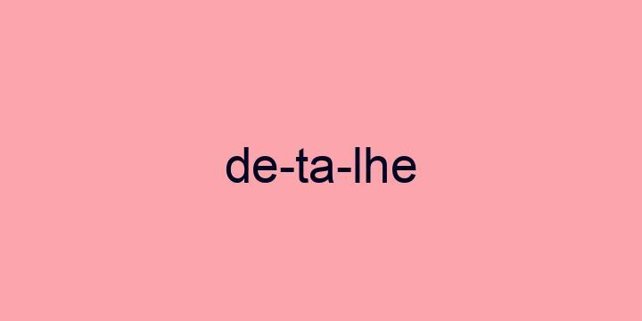 Separação silábica da palavra Detalhe: De-ta-lhe