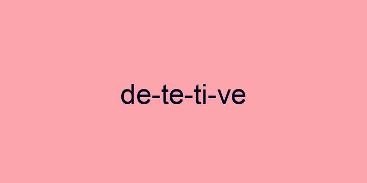 Separação silábica da palavra Detetive: De-te-ti-ve