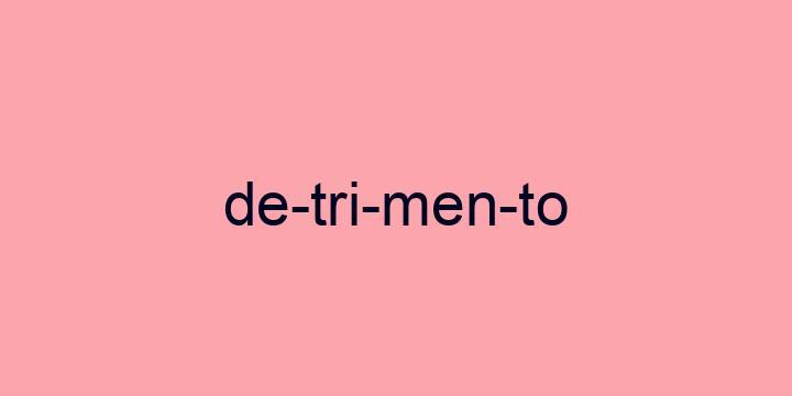 Separação silábica da palavra Detrimento: De-tri-men-to
