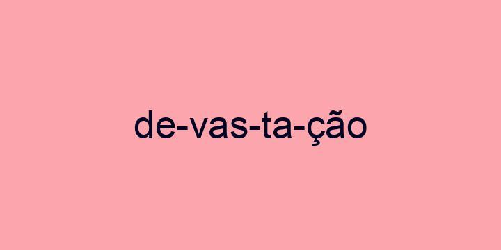 Separação silábica da palavra Devastação: De-vas-ta-ção