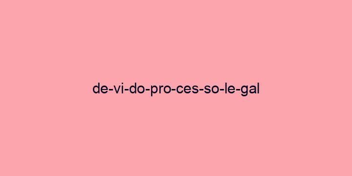 Separação silábica da palavra Devido processo legal: De-vi-do-pro-ces-so-le-gal