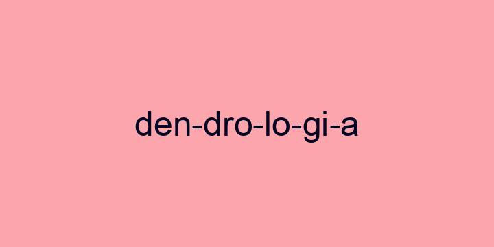 Separação silábica da palavra Dendrologia: Den-dro-lo-gi-a