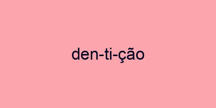 Separação silábica da palavra Dentição: Den-ti-ção