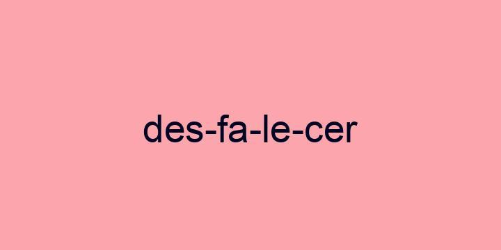 Separação silábica da palavra Desfalecer: Des-fa-le-cer