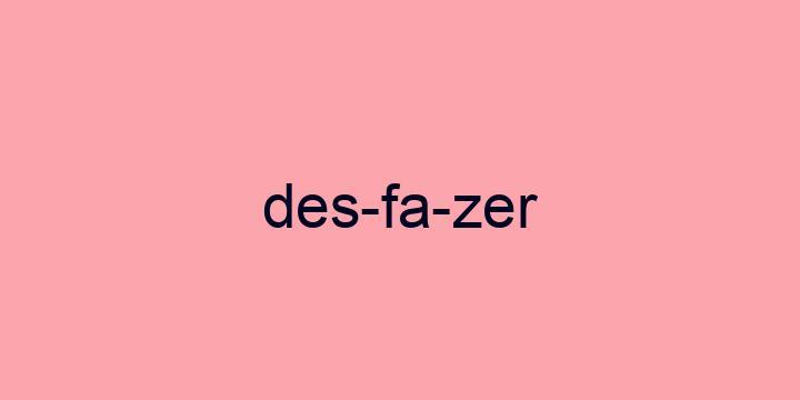 Separação silábica da palavra Desfazer: Des-fa-zer