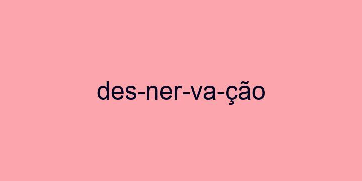 Separação silábica da palavra Desnervação: Des-ner-va-ção