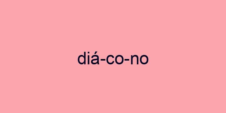 Separação silábica da palavra Diácono: Diá-co-no