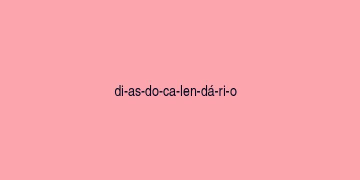 Separação silábica da palavra Dias do calendário: Di-as-do-ca-len-dá-ri-o