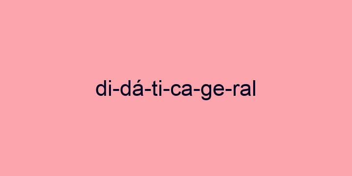 Separação silábica da palavra Didática geral: Di-dá-ti-ca-ge-ral