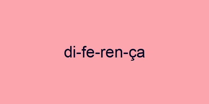 Separação silábica da palavra Diferença: Di-fe-ren-ça