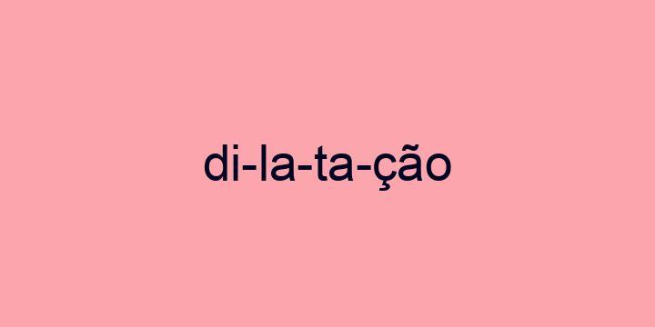 Separação silábica da palavra Dilatação: Di-la-ta-ção