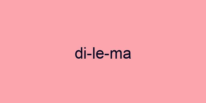 Separação silábica da palavra Dilema: Di-le-ma