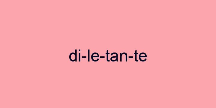 Separação silábica da palavra Diletante: Di-le-tan-te
