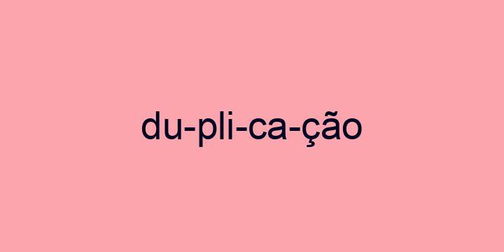 Separação silábica da palavra Duplicação: Du-pli-ca-ção