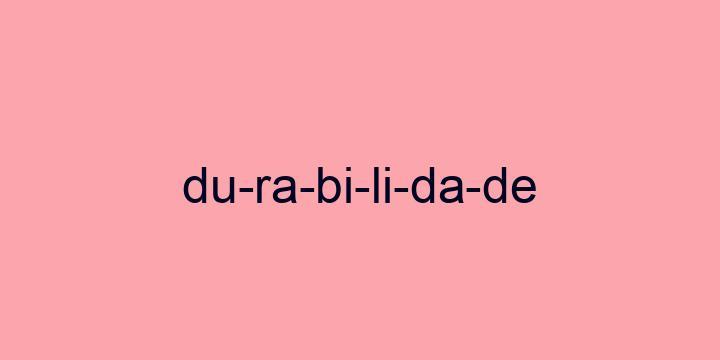 Separação silábica da palavra Durabilidade: Du-ra-bi-li-da-de