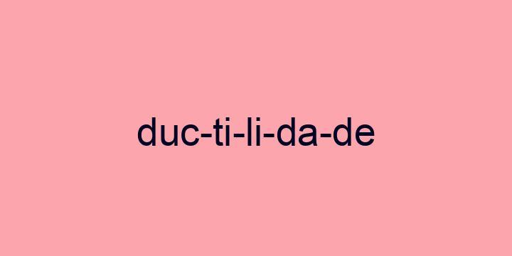 Separação silábica da palavra Ductilidade: Duc-ti-li-da-de