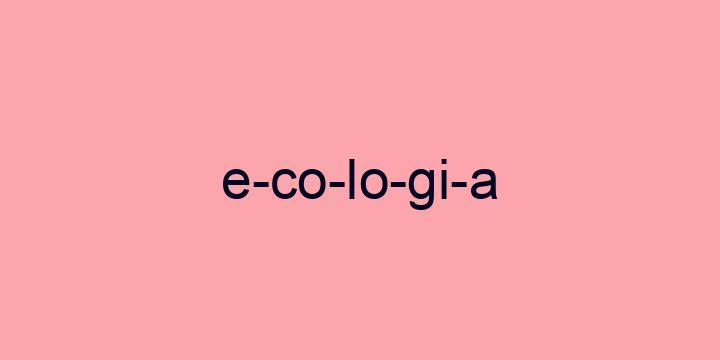Separação silábica da palavra Ecologia: E-co-lo-gi-a