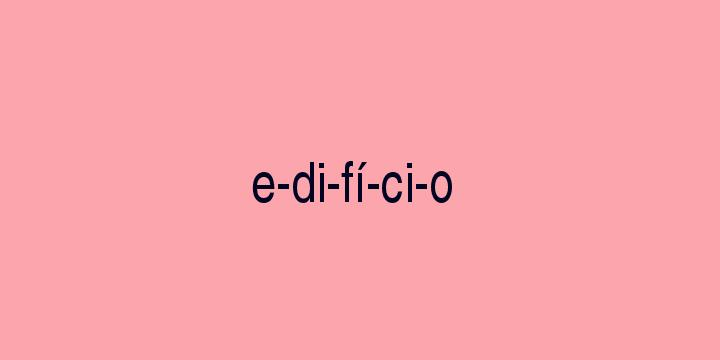 Separação silábica da palavra Edifício: E-di-fí-ci-o