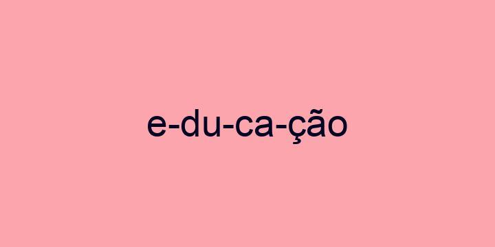 Separação silábica da palavra Educação: E-du-ca-ção