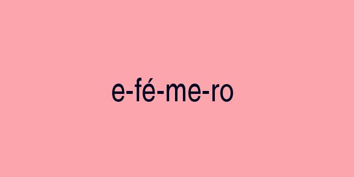 Separação silábica da palavra Efémero: E-fé-me-ro