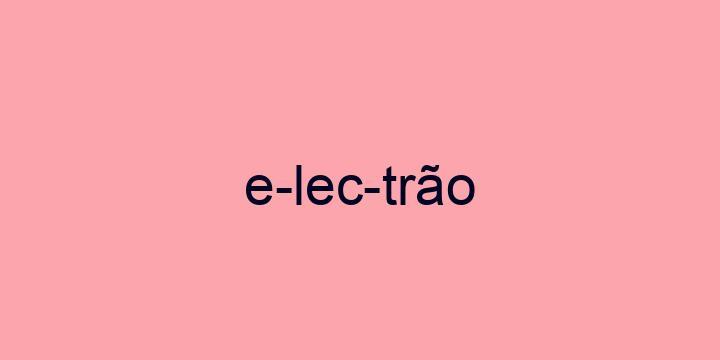 Separação silábica da palavra Electrão: E-lec-trão