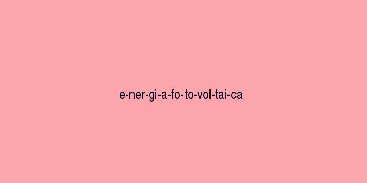Separação silábica da palavra Energia fotovoltaica: E-ner-gi-a-fo-to-vol-tai-ca