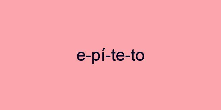 Separação silábica da palavra Epíteto: E-pí-te-to