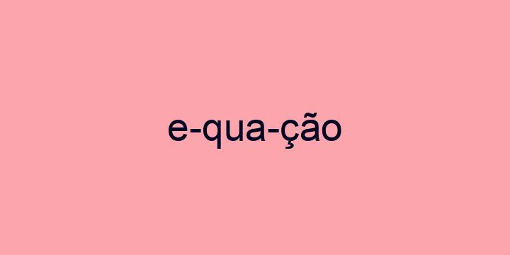 Separação silábica da palavra Equação: E-qua-ção