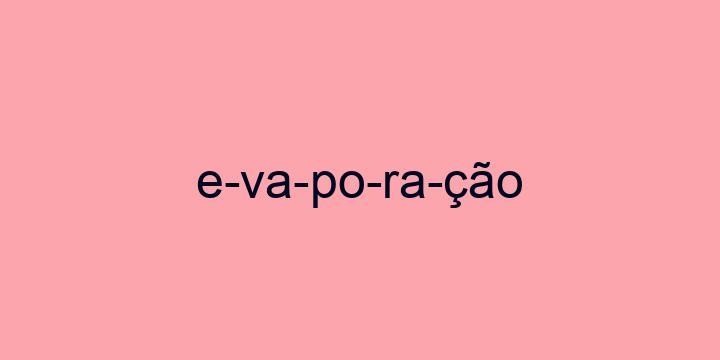 Separação silábica da palavra Evaporação: E-va-po-ra-ção