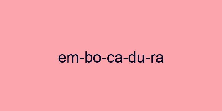 Separação silábica da palavra Embocadura: Em-bo-ca-du-ra