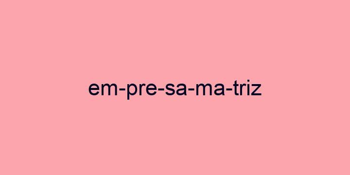 Separação silábica da palavra Empresa matriz: Em-pre-sa-ma-triz