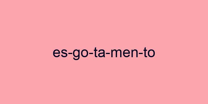 Separação silábica da palavra Esgotamento: Es-go-ta-men-to