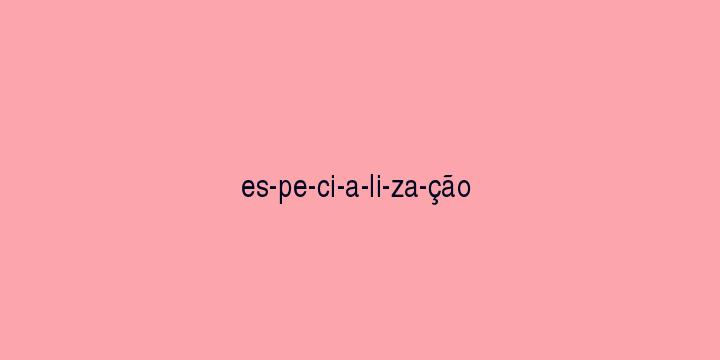 Separação silábica da palavra Especialização: Es-pe-ci-a-li-za-ção