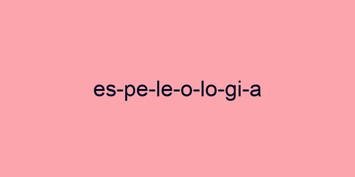 Separação silábica da palavra Espeleologia: Es-pe-le-o-lo-gi-a