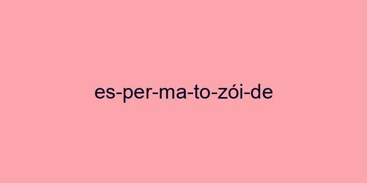 Separação silábica da palavra Espermatozóide: Es-per-ma-to-zói-de
