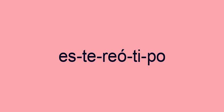 Separação silábica da palavra Estereótipo: Es-te-reó-ti-po