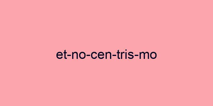 Separação silábica da palavra Etnocentrismo: Et-no-cen-tris-mo