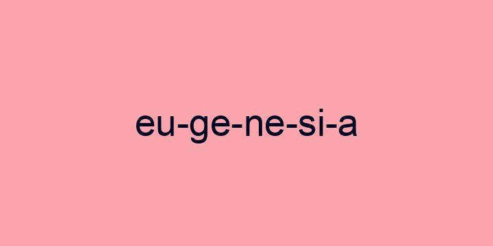 Separação silábica da palavra Eugenesia: Eu-ge-ne-si-a