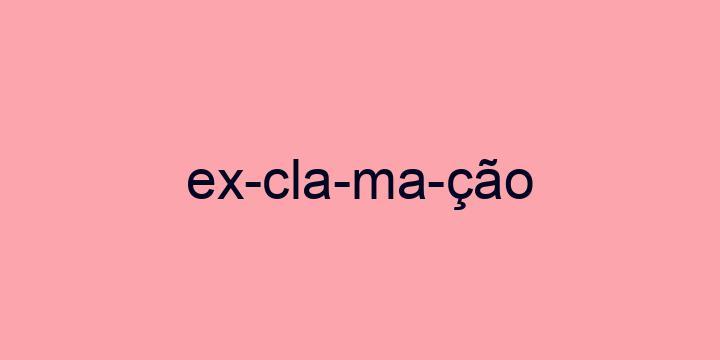 Separação silábica da palavra Exclamação: Ex-cla-ma-ção