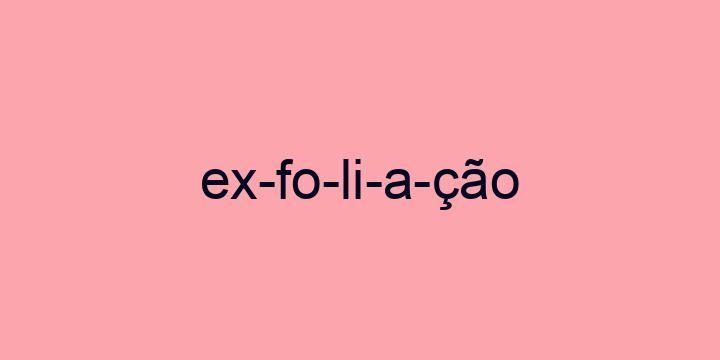 Separação silábica da palavra Exfoliação: Ex-fo-li-a-ção